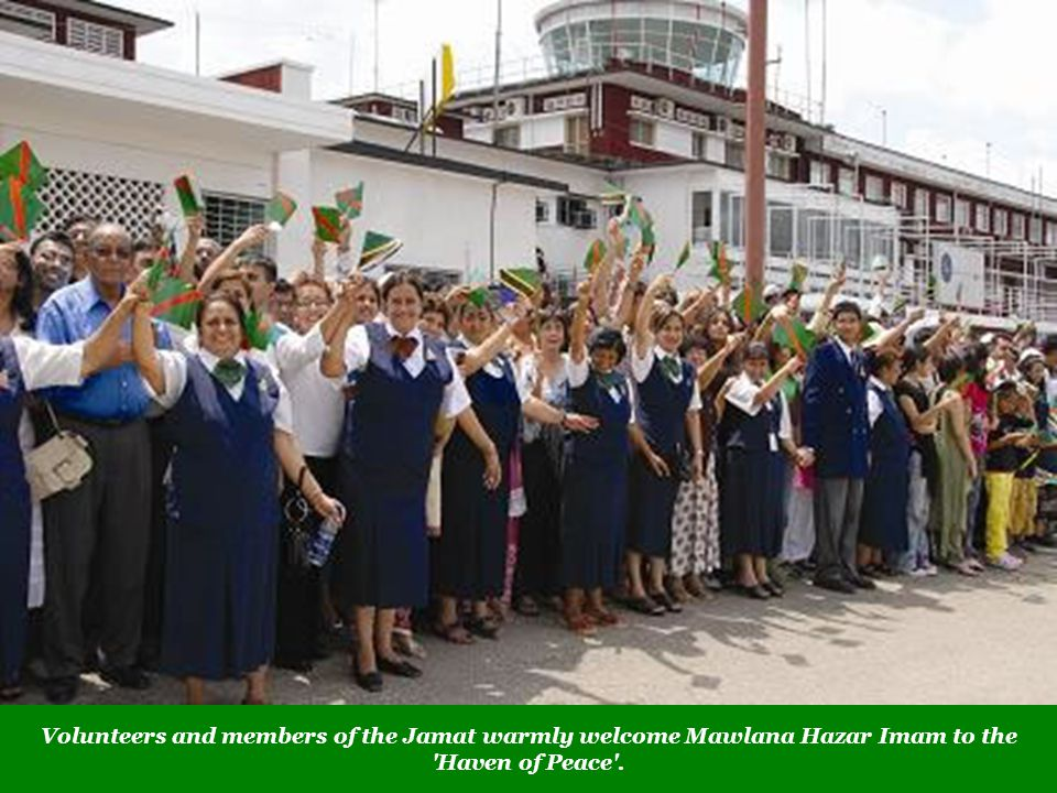 Volunteers and members of the Jamat warmly welcome Mawlana Hazar Imam to the Haven of Peace .