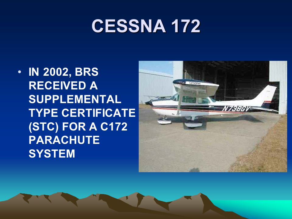 CESSNA 172 IN 2002, BRS RECEIVED A SUPPLEMENTAL TYPE CERTIFICATE (STC) FOR A C172 PARACHUTE SYSTEM