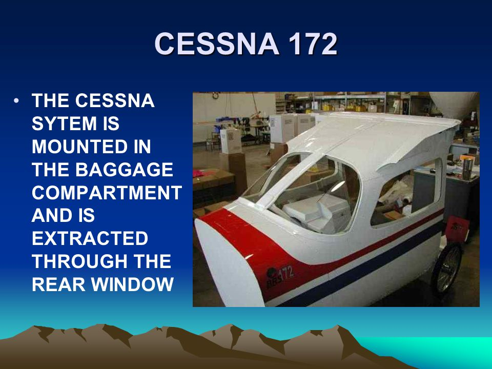 CESSNA 172 THE CESSNA SYTEM IS MOUNTED IN THE BAGGAGE COMPARTMENT AND IS EXTRACTED THROUGH THE REAR WINDOW.
