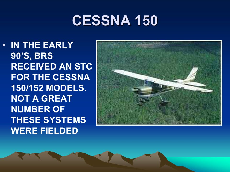 CESSNA 150 IN THE EARLY 90'S, BRS RECEIVED AN STC FOR THE CESSNA 150/152 MODELS.