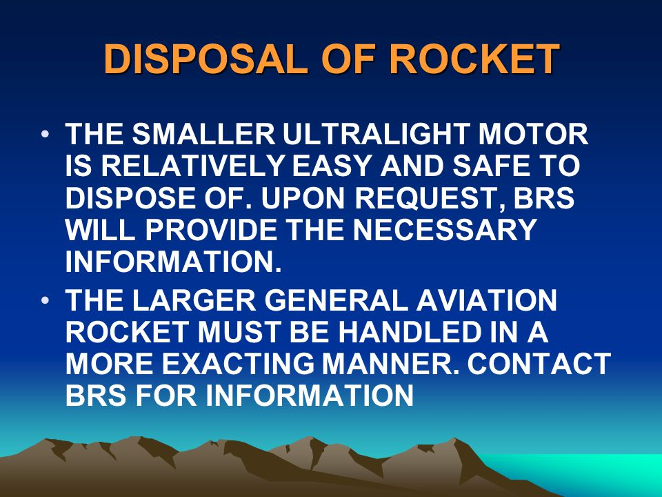DISPOSAL OF ROCKET THE SMALLER ULTRALIGHT MOTOR IS RELATIVELY EASY AND SAFE TO DISPOSE OF. UPON REQUEST, BRS WILL PROVIDE THE NECESSARY INFORMATION.