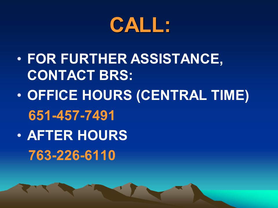 CALL: FOR FURTHER ASSISTANCE, CONTACT BRS: OFFICE HOURS (CENTRAL TIME)