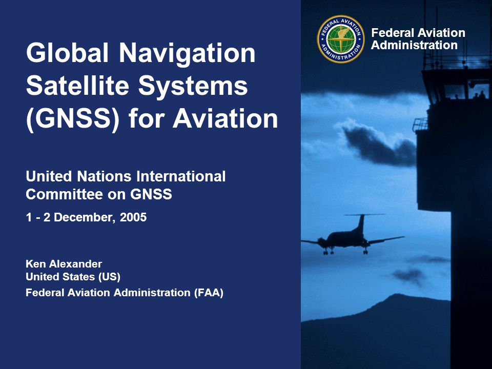 Global Navigation Satellite Systems (GNSS) for Aviation United Nations International Committee on GNSS 1 - 2 December, 2005 Ken Alexander United States (US) Federal Aviation Administration (FAA)
