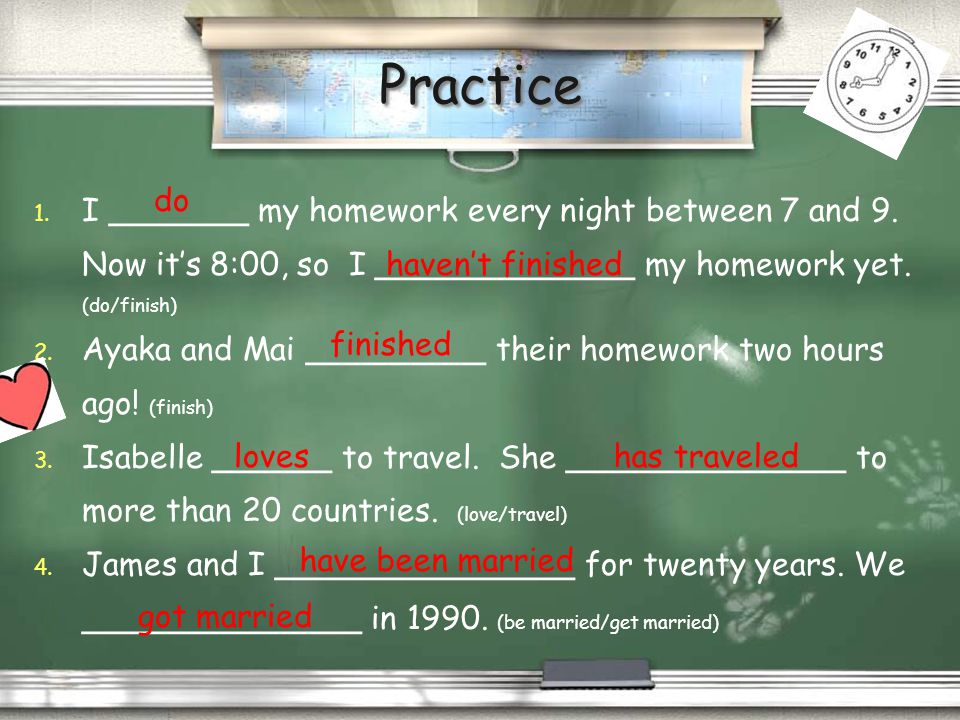 Practice I _______ my homework every night between 7 and 9. Now it's 8:00, so I _____________ my homework yet. (do/finish)