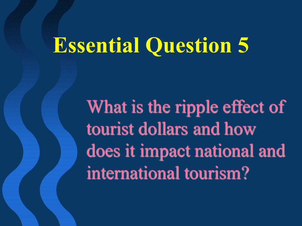 Essential Question 5 What is the ripple effect of tourist dollars and how does it impact national and international tourism