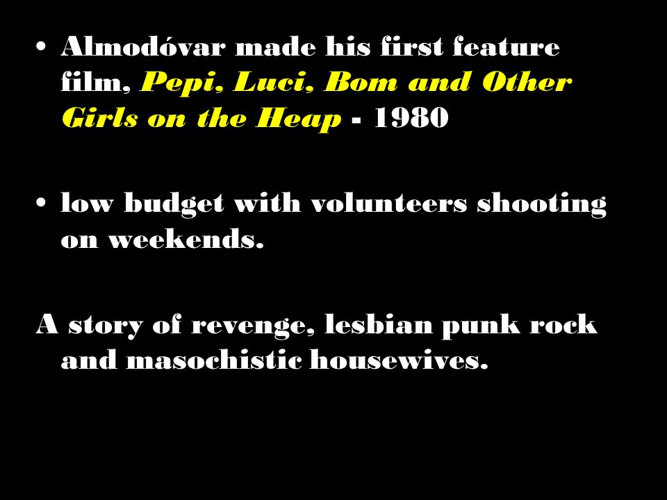 Almodóvar made his first feature film, Pepi, Luci, Bom and Other Girls on the Heap