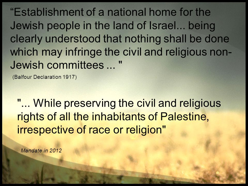 Establishment of a national home for the Jewish people in the land of Israel... being clearly understood that nothing shall be done which may infringe the civil and religious non-Jewish committees ...