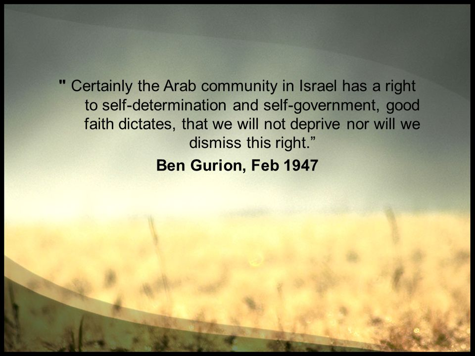 Certainly the Arab community in Israel has a right to self-determination and self-government, good faith dictates, that we will not deprive nor will we dismiss this right.
