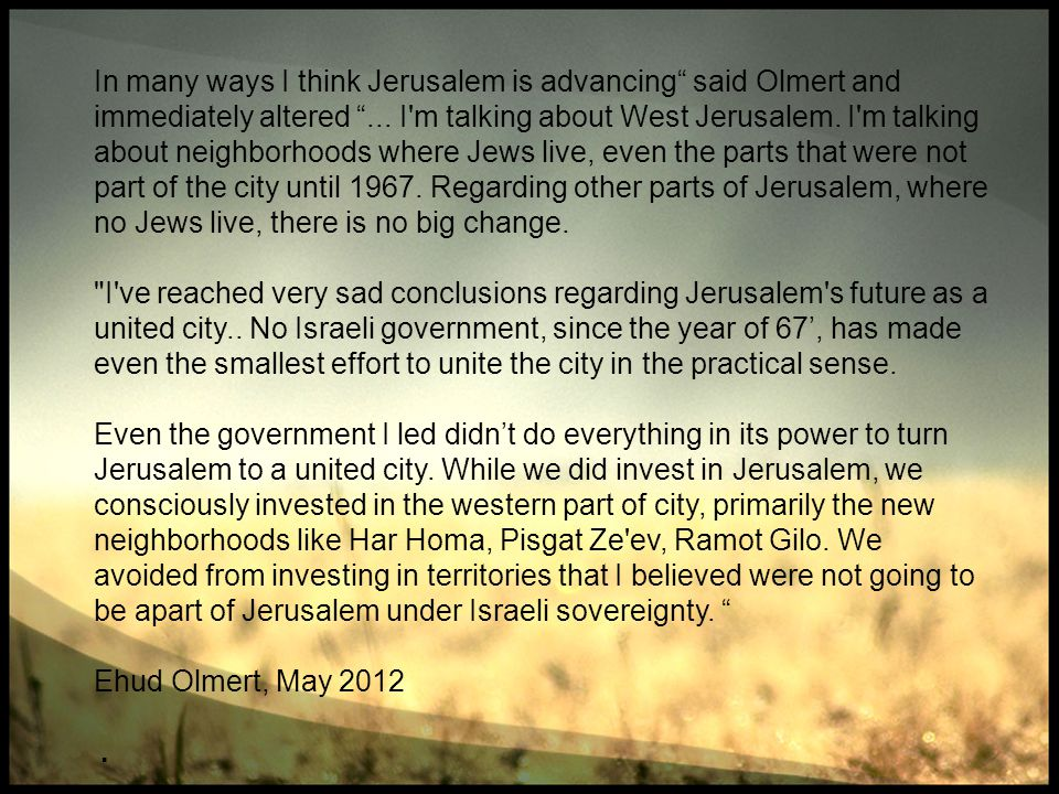 In many ways I think Jerusalem is advancing said Olmert and immediately altered ... I m talking about West Jerusalem. I m talking about neighborhoods where Jews live, even the parts that were not part of the city until 1967. Regarding other parts of Jerusalem, where no Jews live, there is no big change.