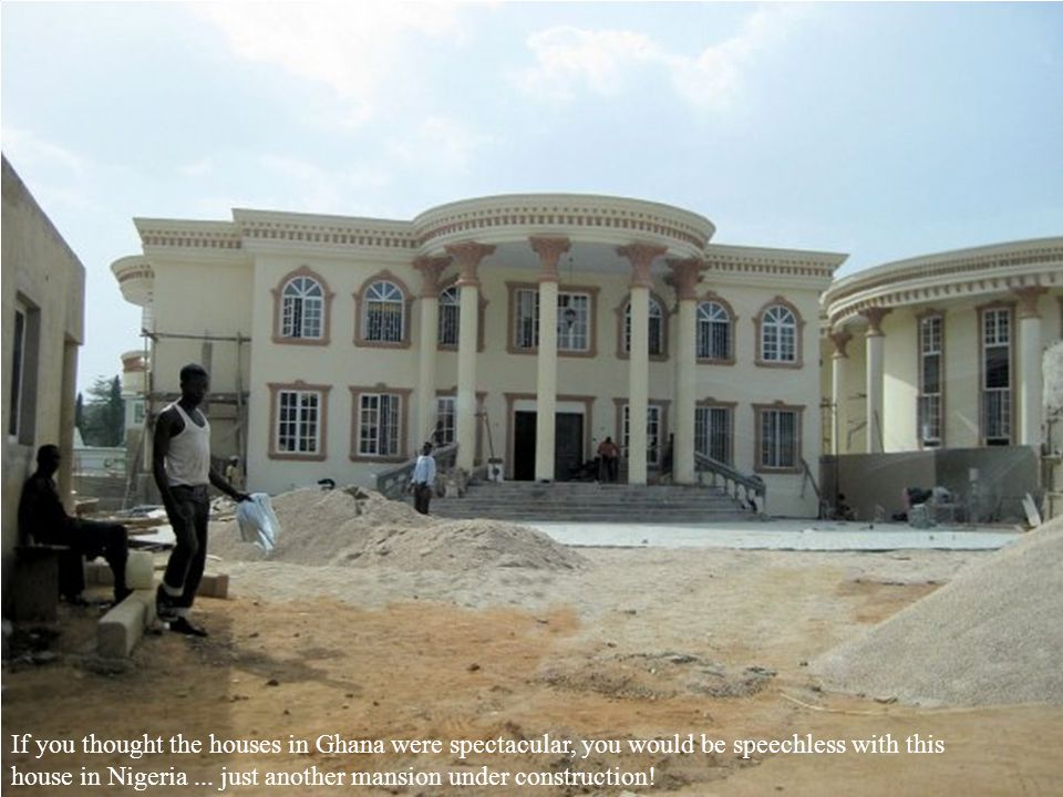 If you thought the houses in Ghana were spectacular, you would be speechless with this