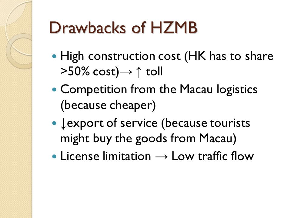 Drawbacks of HZMB High construction cost (HK has to share >50% cost)→ ↑ toll. Competition from the Macau logistics (because cheaper)