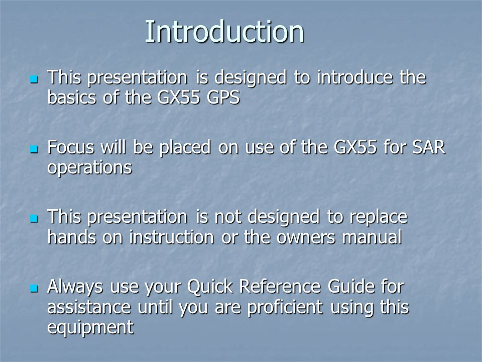 Introduction This presentation is designed to introduce the basics of the GX55 GPS. Focus will be placed on use of the GX55 for SAR operations.
