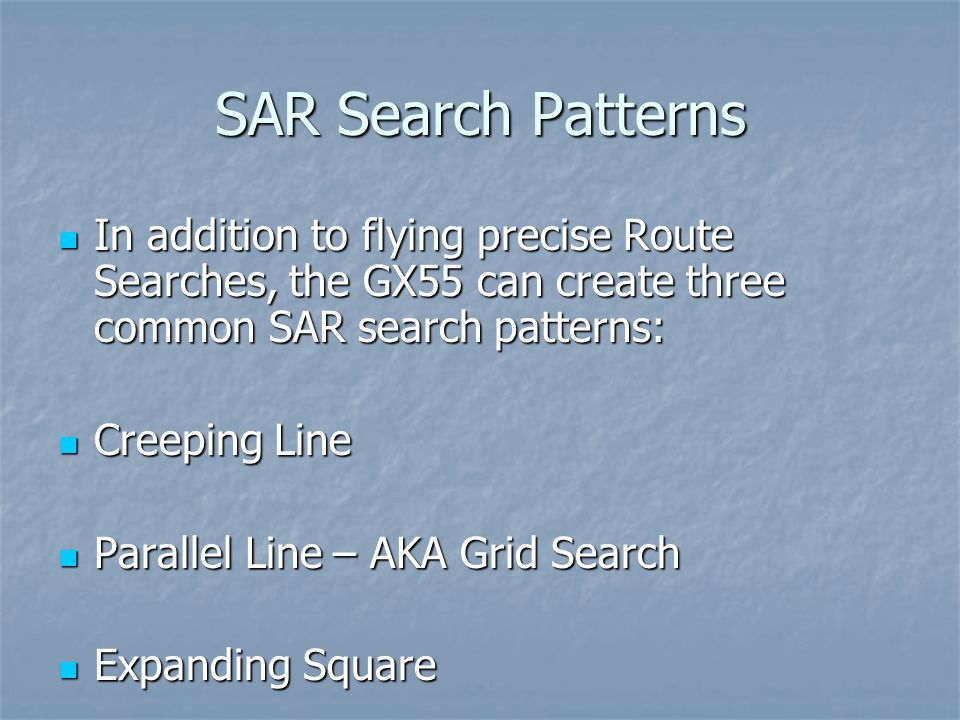 SAR Search Patterns In addition to flying precise Route Searches, the GX55 can create three common SAR search patterns: