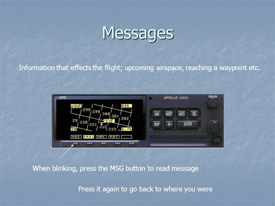 Messages Information that effects the flight; upcoming airspace, reaching a waypoint etc. When blinking, press the MSG button to read message.