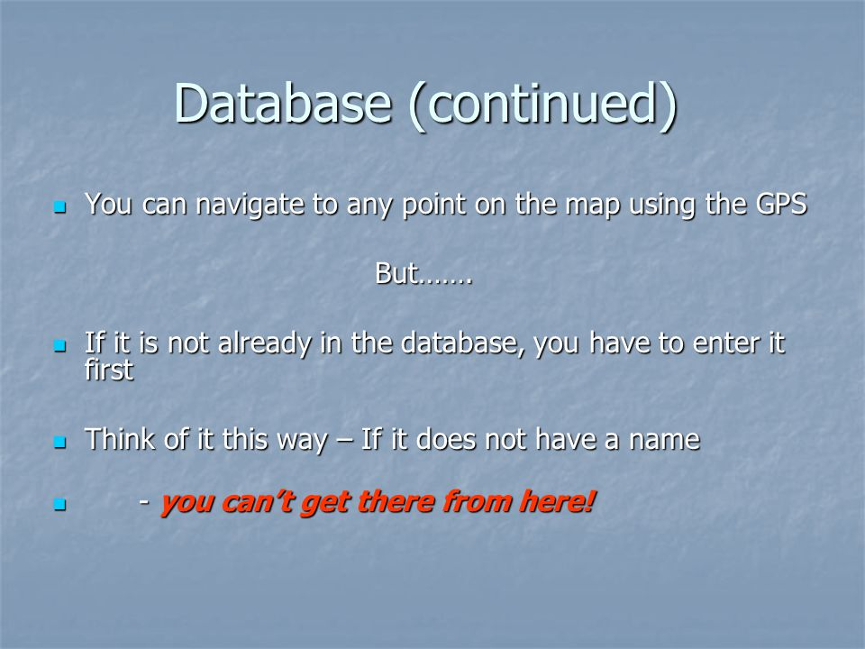 Database (continued) You can navigate to any point on the map using the GPS. But…….