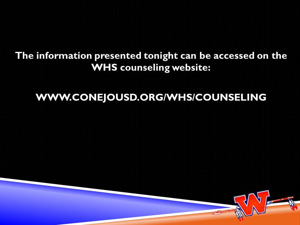 The information presented tonight can be accessed on the WHS counseling website: www.conejousd.org/whs/counseling