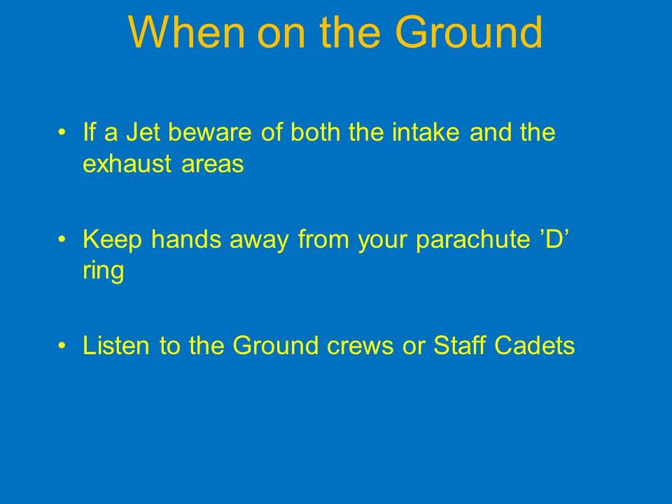 When on the Ground If a Jet beware of both the intake and the exhaust areas. Keep hands away from your parachute 'D' ring.
