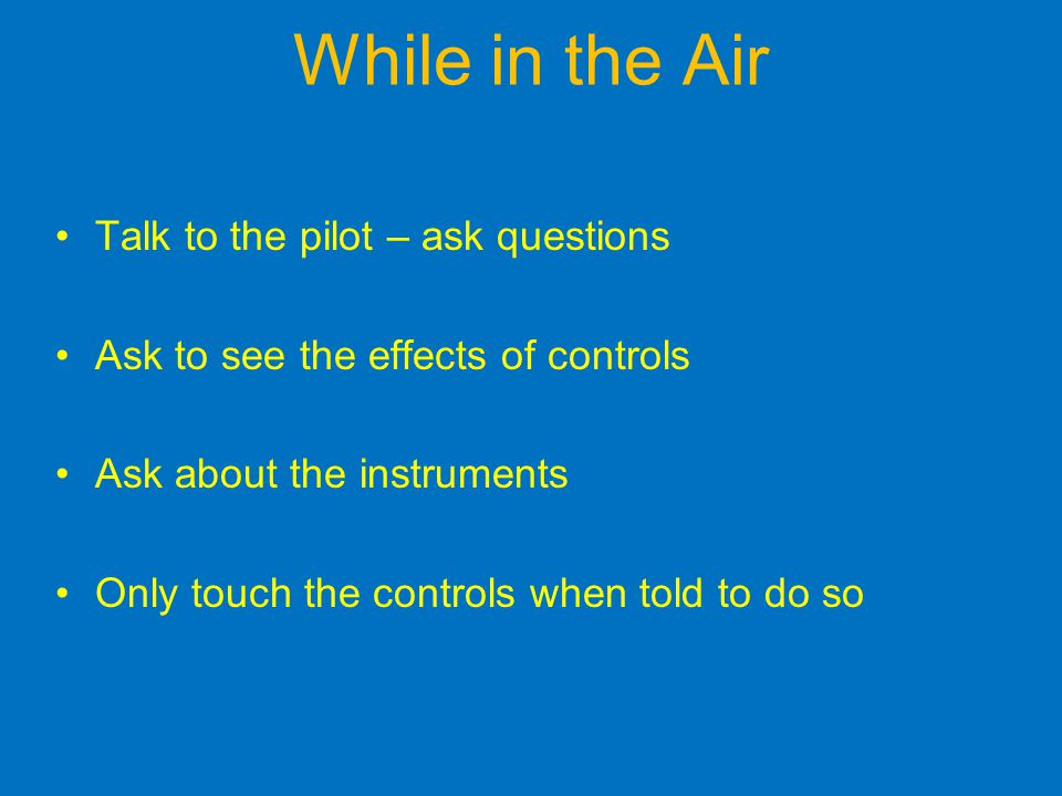 While in the Air Talk to the pilot – ask questions