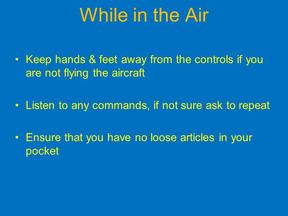 While in the Air Keep hands & feet away from the controls if you are not flying the aircraft. Listen to any commands, if not sure ask to repeat.