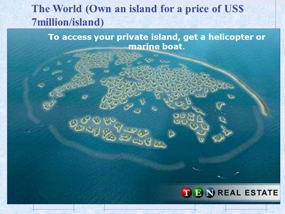 To access your private island, get a helicopter or marine boat.