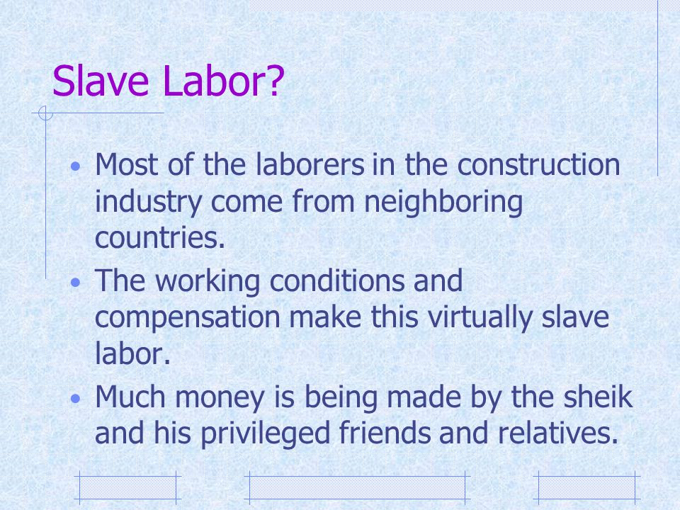 Slave Labor Most of the laborers in the construction industry come from neighboring countries.