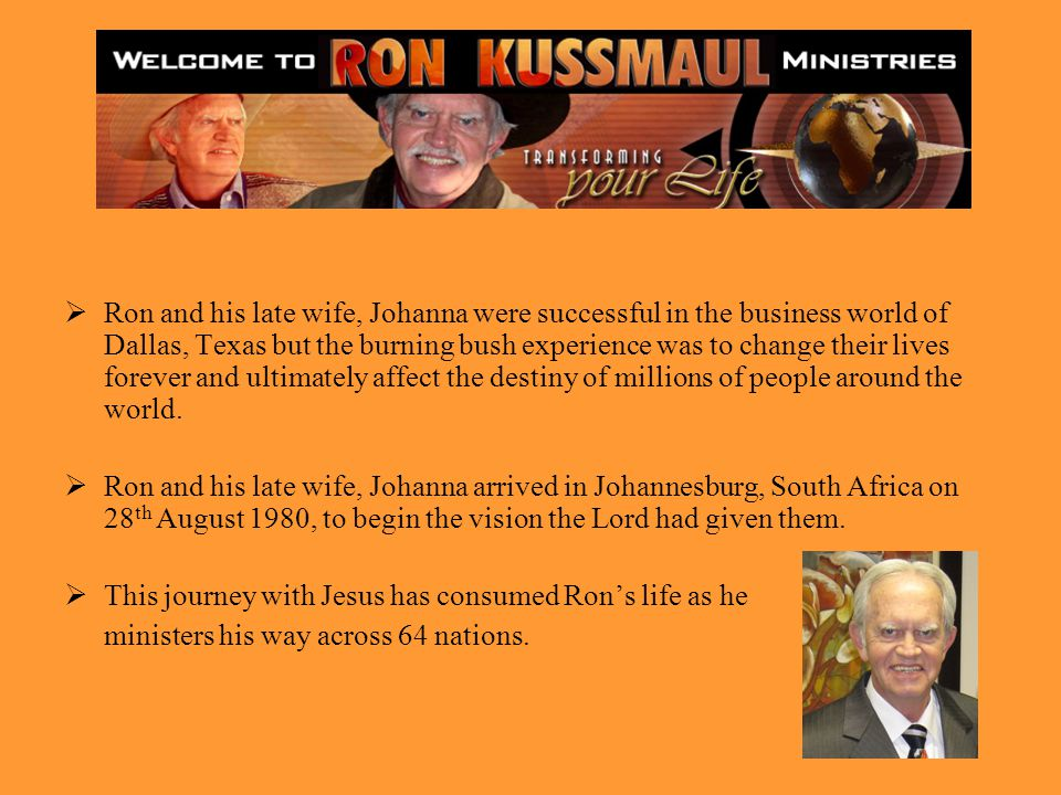 Ron and his late wife, Johanna were successful in the business world of Dallas, Texas but the burning bush experience was to change their lives forever and ultimately affect the destiny of millions of people around the world.