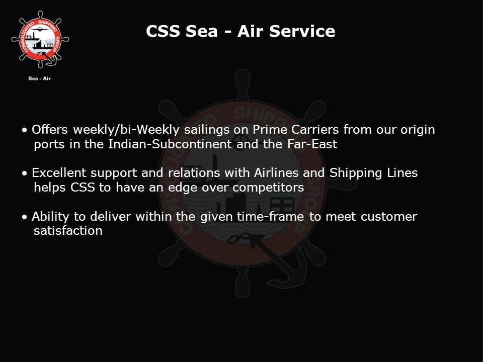 CSS Sea - Air Service Offers weekly/bi-Weekly sailings on Prime Carriers from our origin. ports in the Indian-Subcontinent and the Far-East.