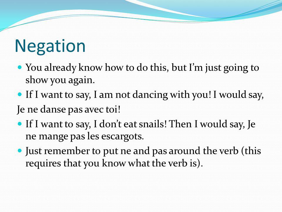 Negation You already know how to do this, but I'm just going to show you again. If I want to say, I am not dancing with you! I would say,