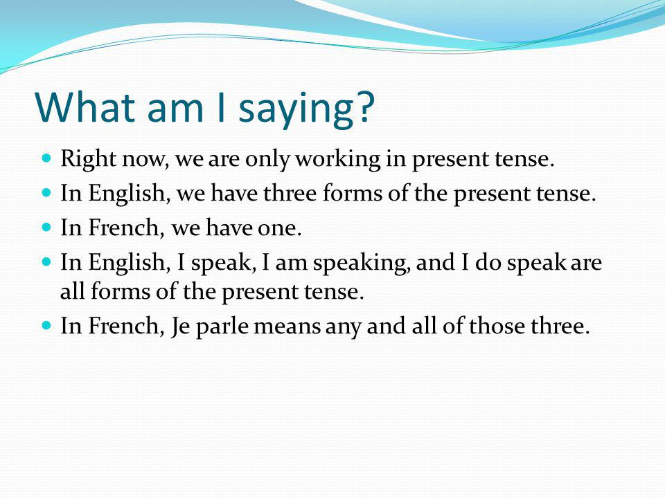 What am I saying Right now, we are only working in present tense.