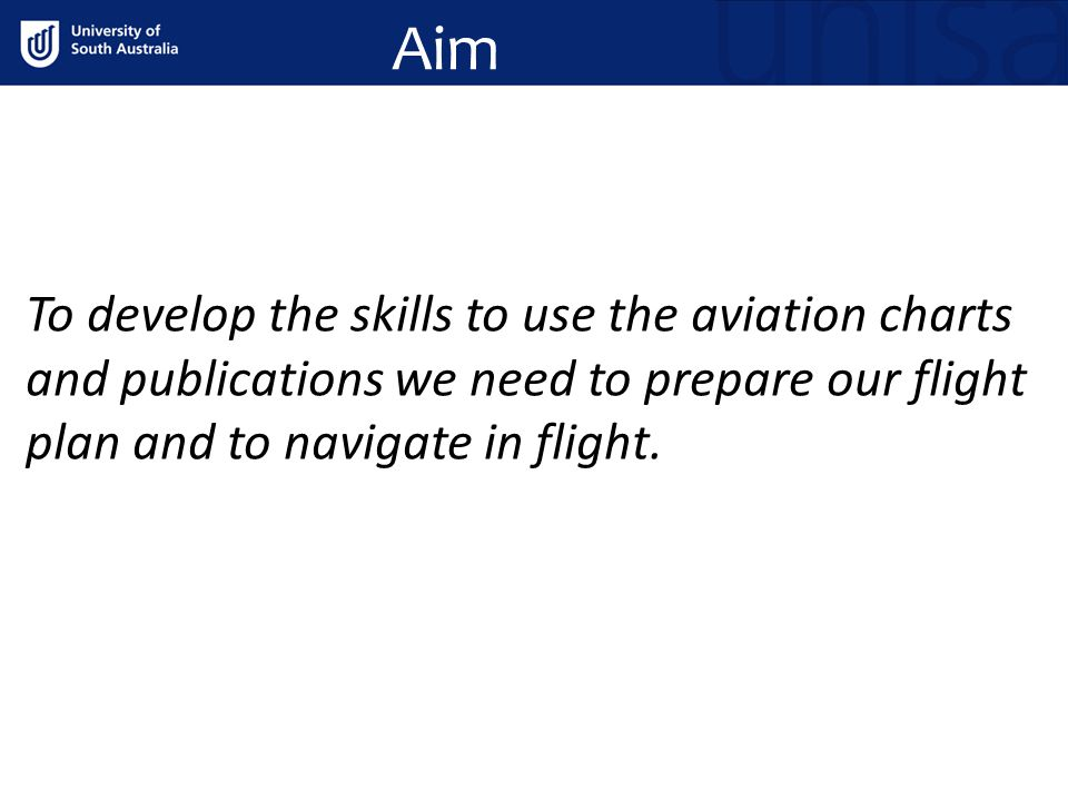 Aim To develop the skills to use the aviation charts and publications we need to prepare our flight plan and to navigate in flight.
