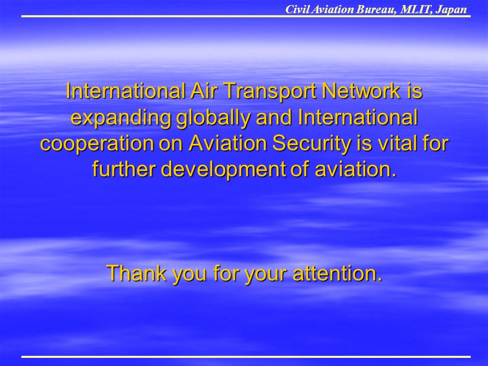 International Air Transport Network is expanding globally and International cooperation on Aviation Security is vital for further development of aviation. Thank you for your attention.
