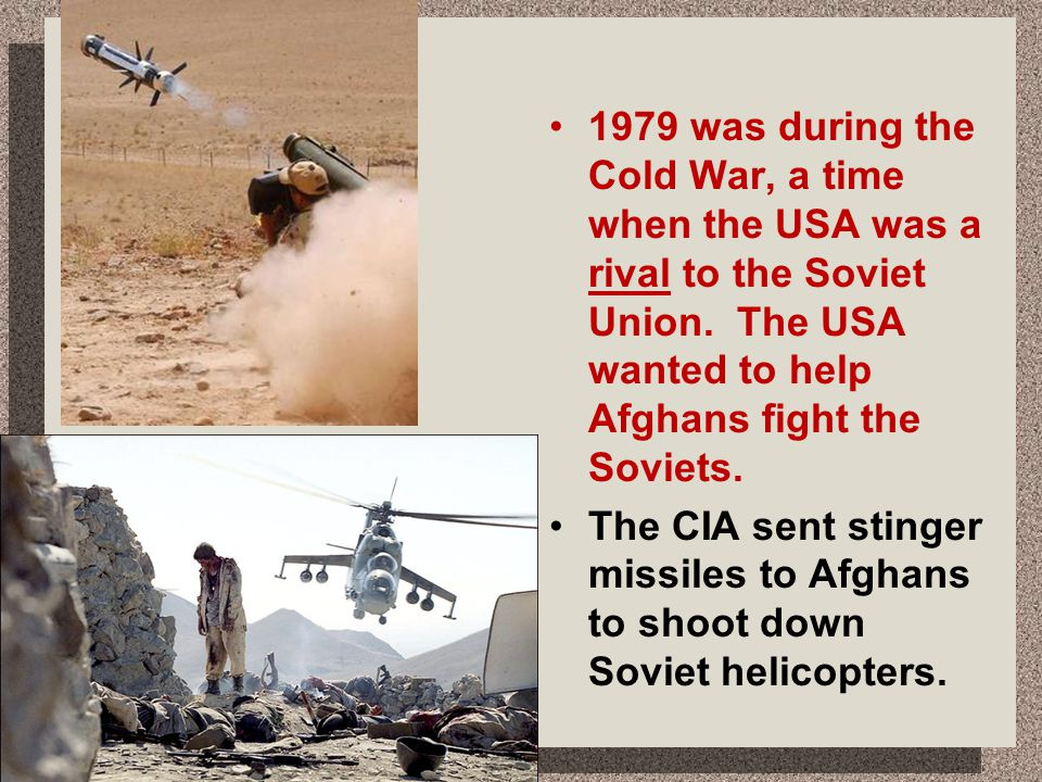 1979 was during the Cold War, a time when the USA was a rival to the Soviet Union. The USA wanted to help Afghans fight the Soviets.