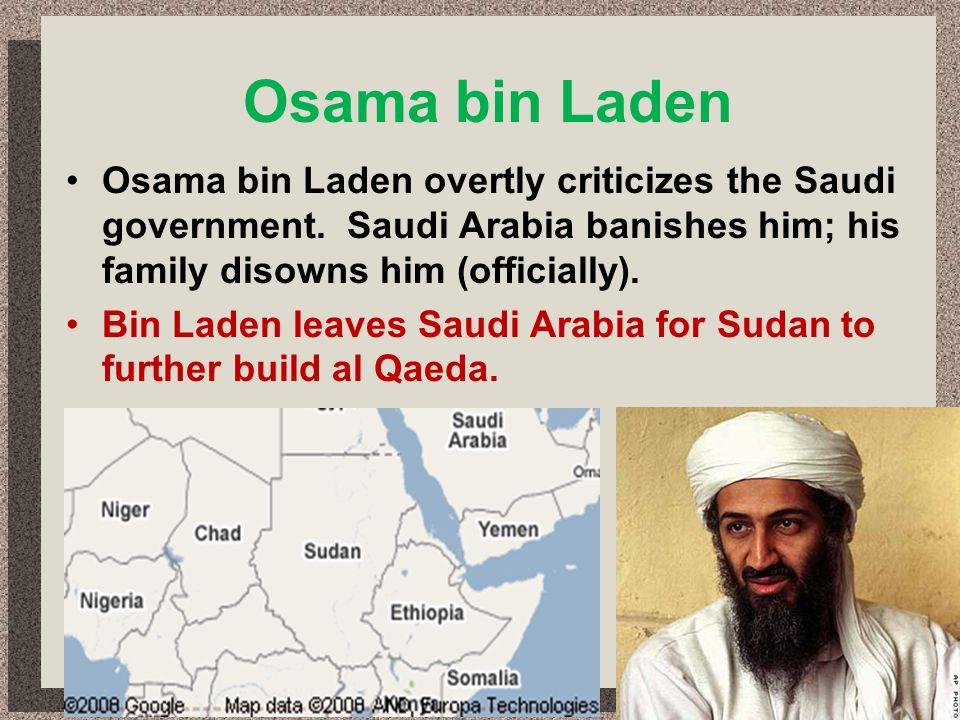 Osama bin Laden Osama bin Laden overtly criticizes the Saudi government. Saudi Arabia banishes him; his family disowns him (officially).