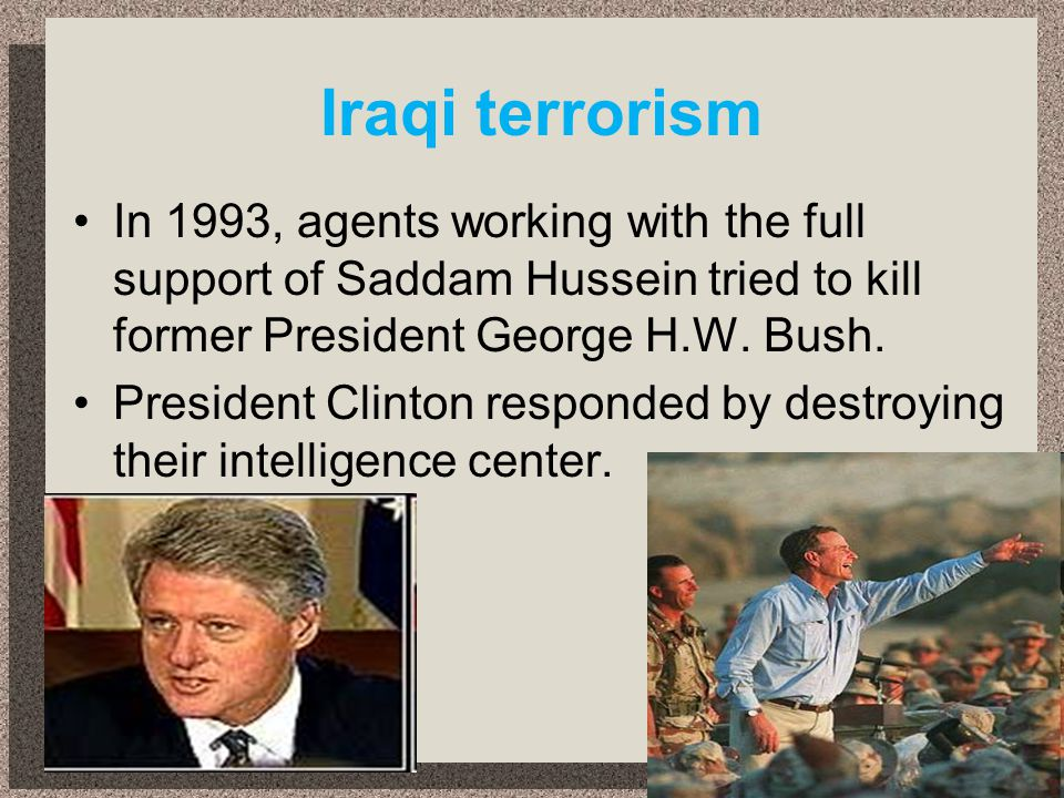 Iraqi terrorism In 1993, agents working with the full support of Saddam Hussein tried to kill former President George H.W. Bush.