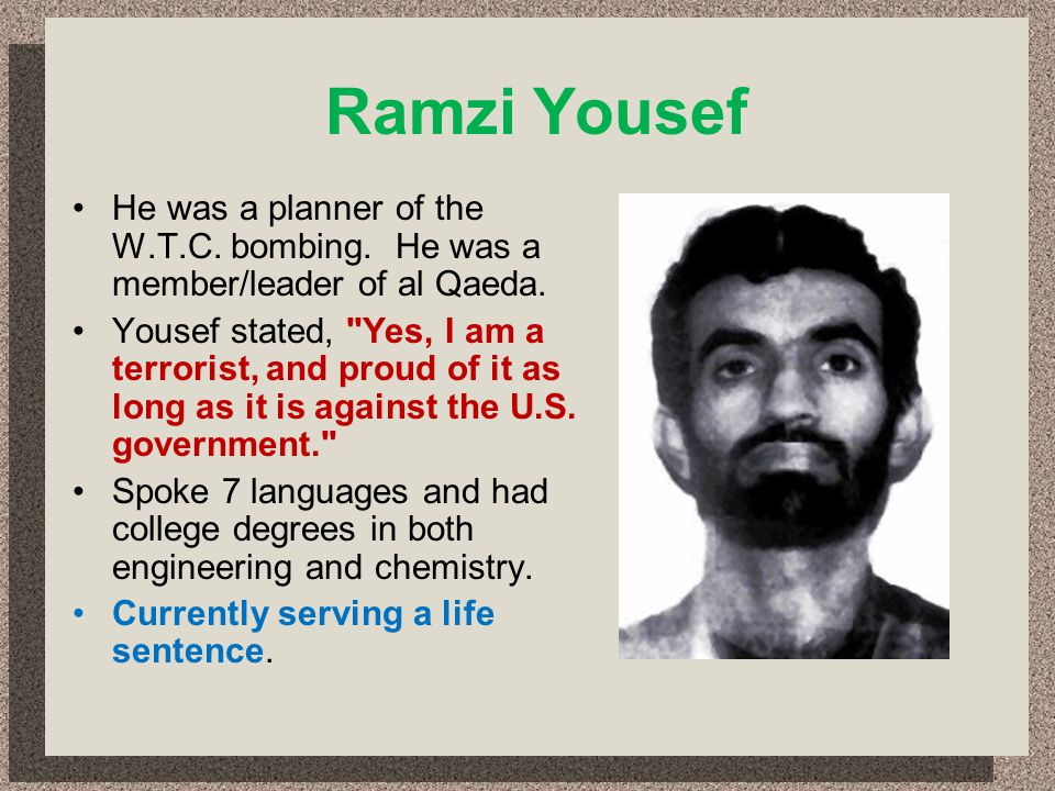 Ramzi Yousef He was a planner of the W.T.C. bombing. He was a member/leader of al Qaeda.