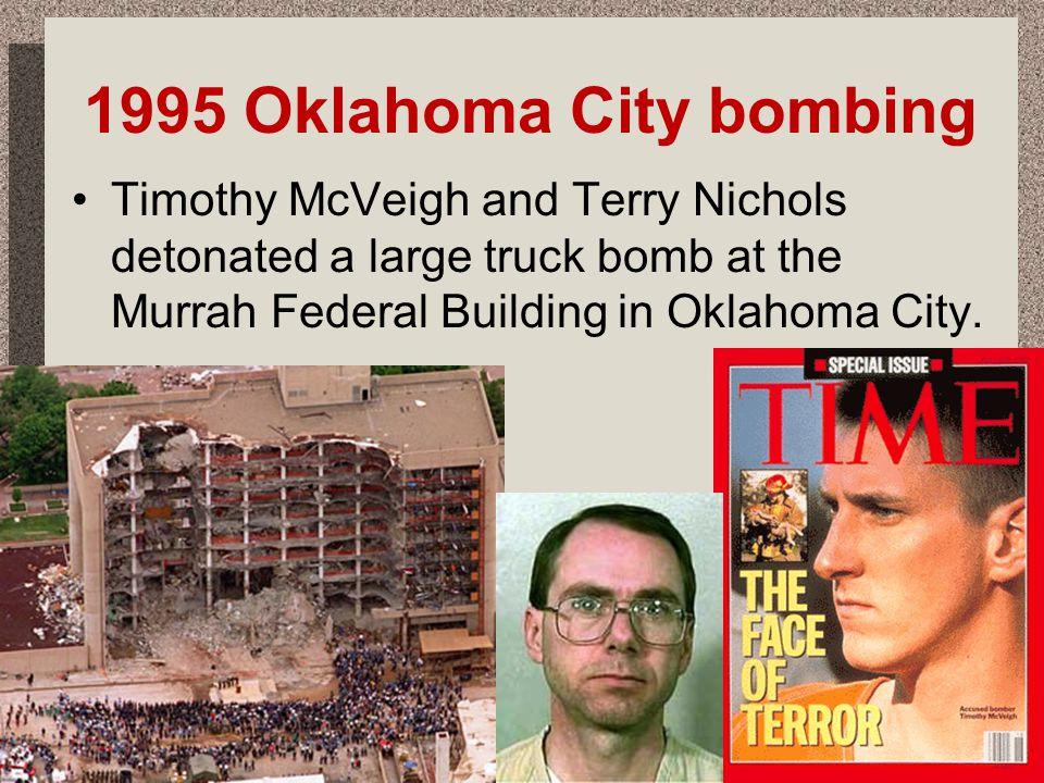1995 Oklahoma City bombing Timothy McVeigh and Terry Nichols detonated a large truck bomb at the Murrah Federal Building in Oklahoma City.
