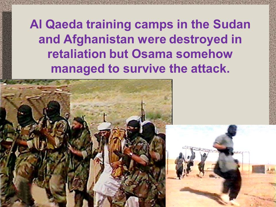 Al Qaeda training camps in the Sudan and Afghanistan were destroyed in retaliation but Osama somehow managed to survive the attack.