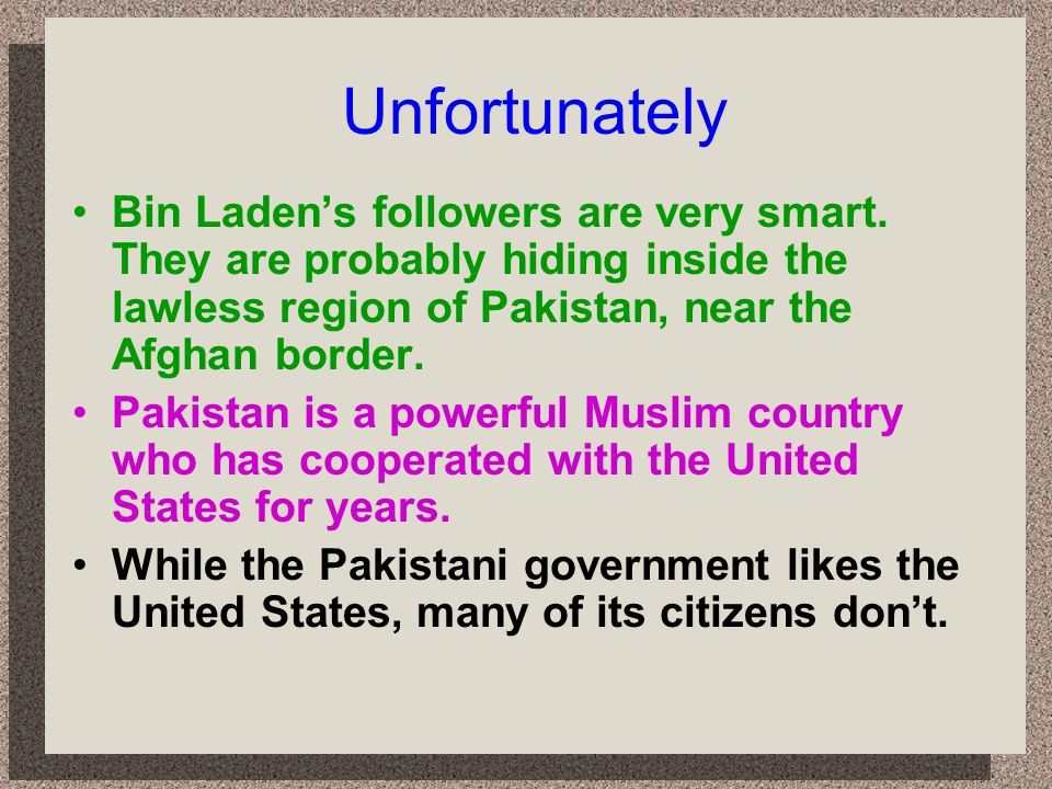 Unfortunately Bin Laden's followers are very smart. They are probably hiding inside the lawless region of Pakistan, near the Afghan border.