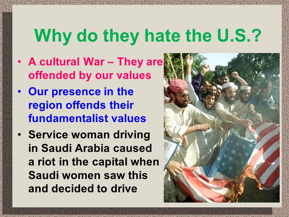 Why do they hate the U.S. A cultural War – They are offended by our values. Our presence in the region offends their fundamentalist values.