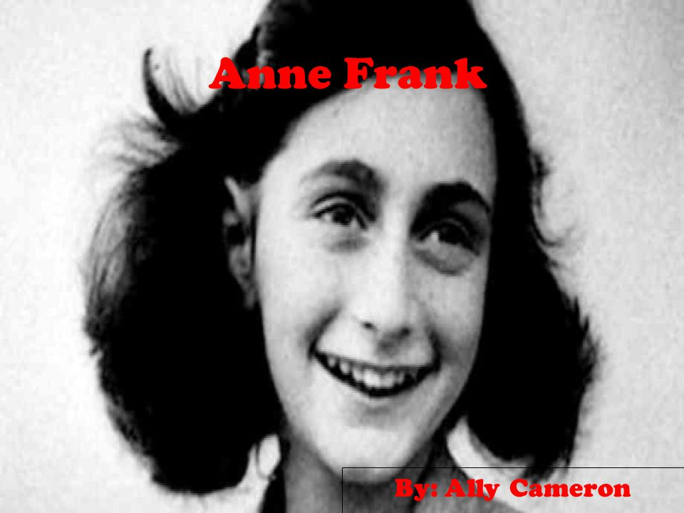 Anne Frank By: Ally Cameron