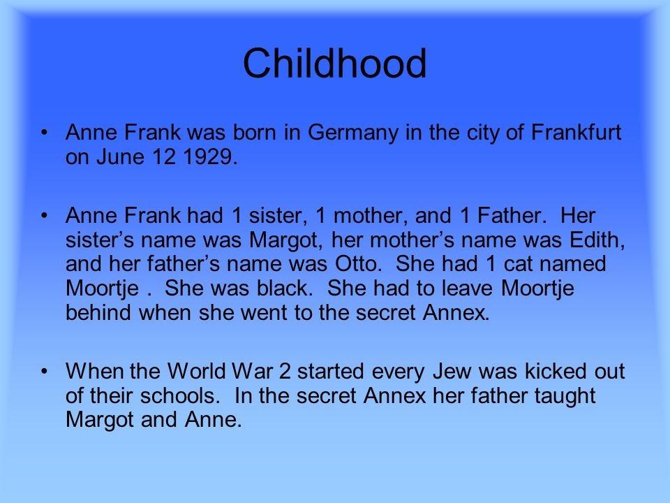 Childhood Anne Frank was born in Germany in the city of Frankfurt on June 12 1929.