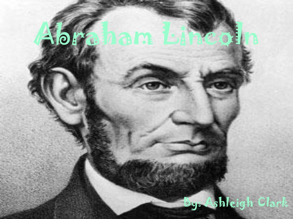 Abraham Lincoln By: Ashleigh Clark