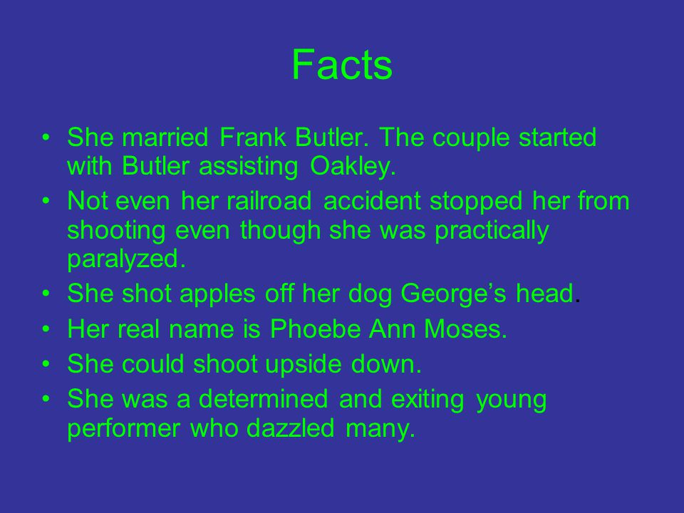 Facts She married Frank Butler. The couple started with Butler assisting Oakley.