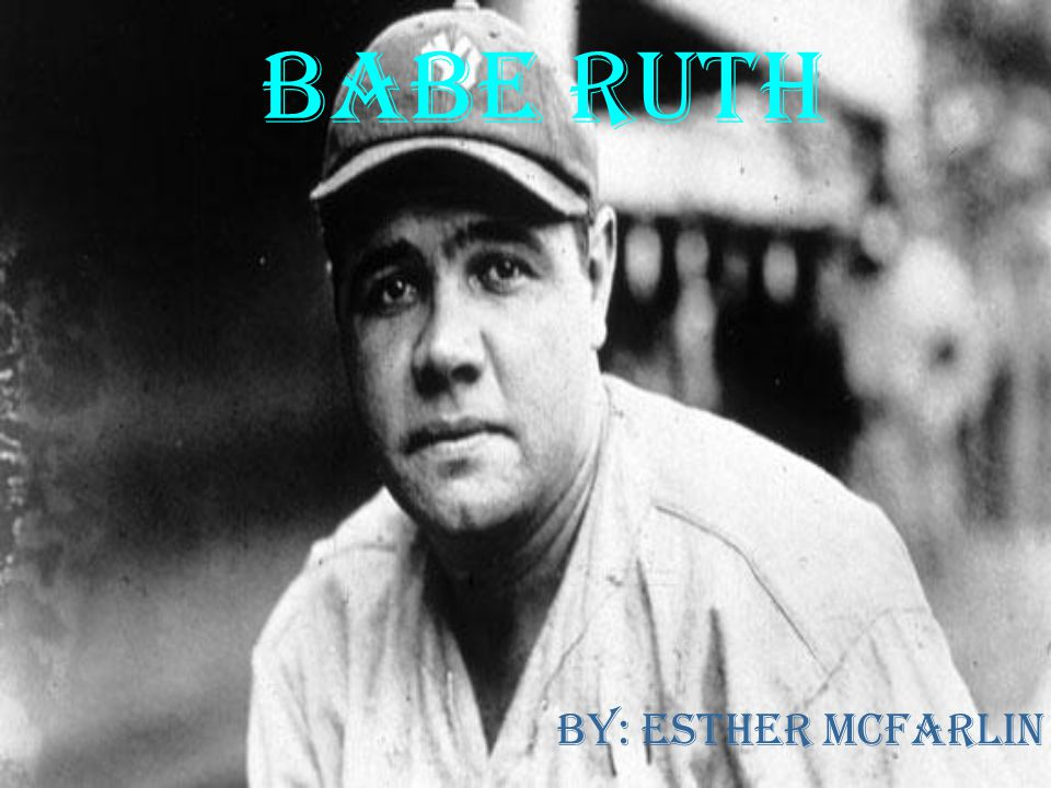 Babe Ruth By: Esther McFarlin