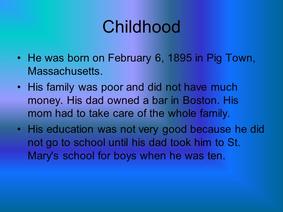 Childhood He was born on February 6, 1895 in Pig Town, Massachusetts.