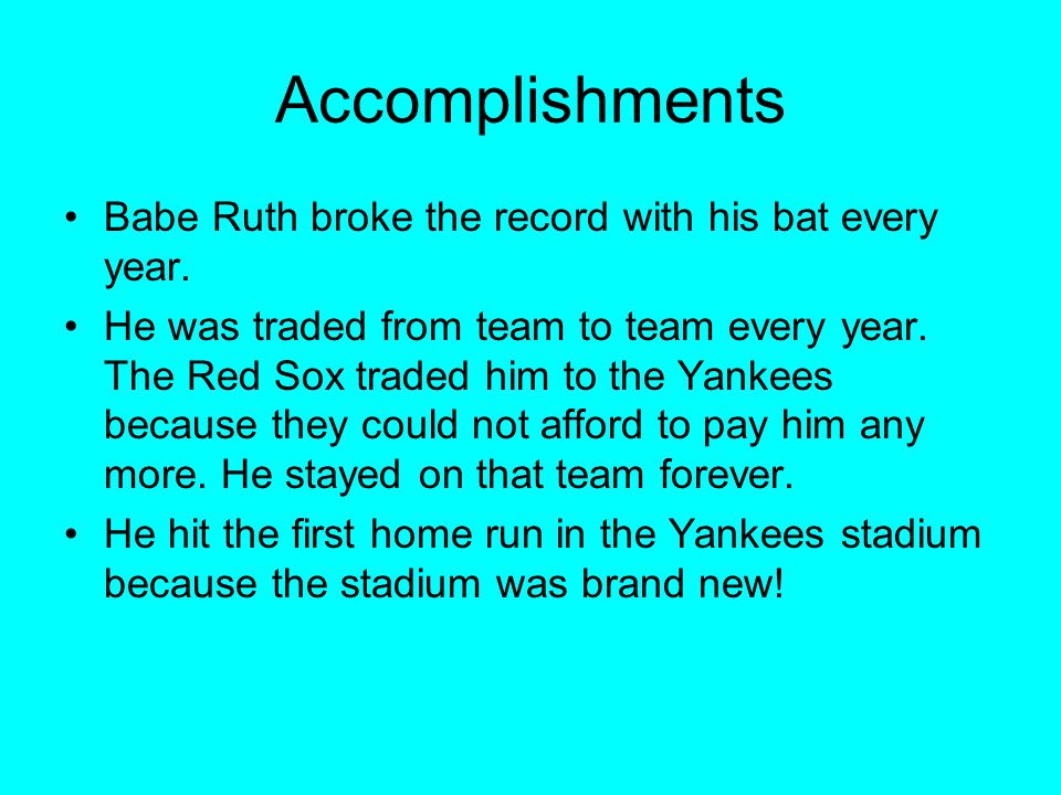 Accomplishments Babe Ruth broke the record with his bat every year.