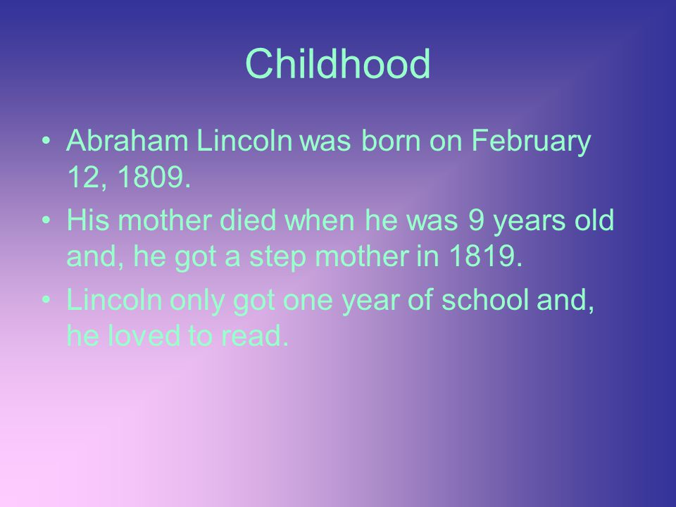 Childhood Abraham Lincoln was born on February 12, 1809.