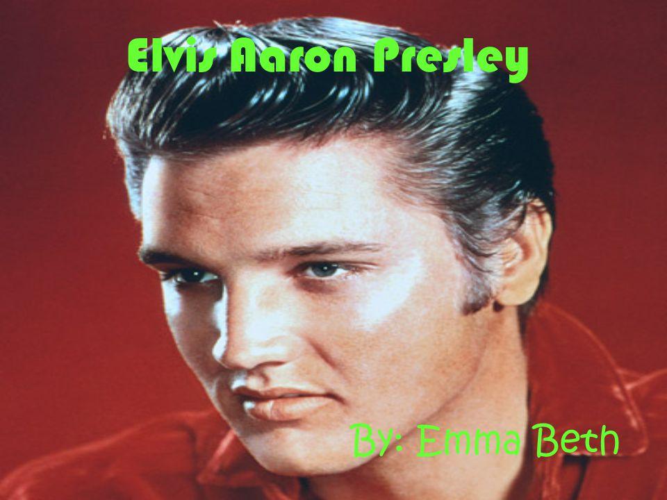 Elvis Aaron Presley By: Emma Beth