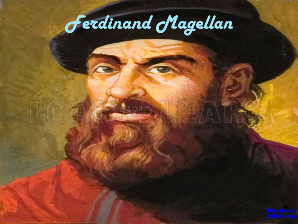 Ferdinand Magellan By: Jack Johnson