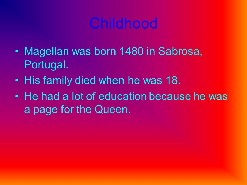 Childhood Magellan was born 1480 in Sabrosa, Portugal.